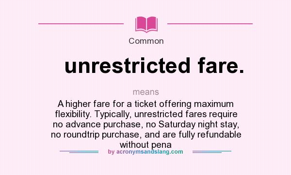 What does unrestricted fare. mean? It stands for A higher fare for a ticket offering maximum flexibility. Typically, unrestricted fares require no advance purchase, no Saturday night stay, no roundtrip purchase, and are fully refundable without pena