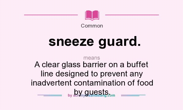 What does sneeze guard. mean? It stands for A clear glass barrier on a buffet line designed to prevent any inadvertent contamination of food by guests.
