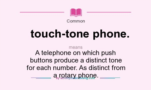 What does touch-tone phone. mean? It stands for A telephone on which push buttons produce a distinct tone for each number. As distinct from a rotary phone.