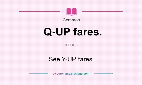What does Q-UP fares. mean? It stands for See Y-UP fares.