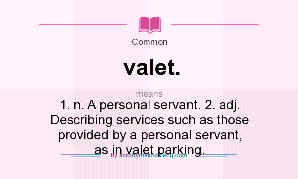 What does valet. mean? It stands for 1. n. A personal servant. 2. adj. Describing services such as those provided by a personal servant, as in valet parking.