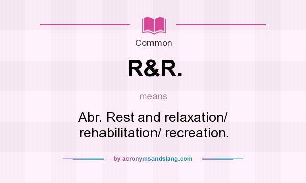 What does R&R. mean? It stands for Abr. Rest and relaxation/ rehabilitation/ recreation.