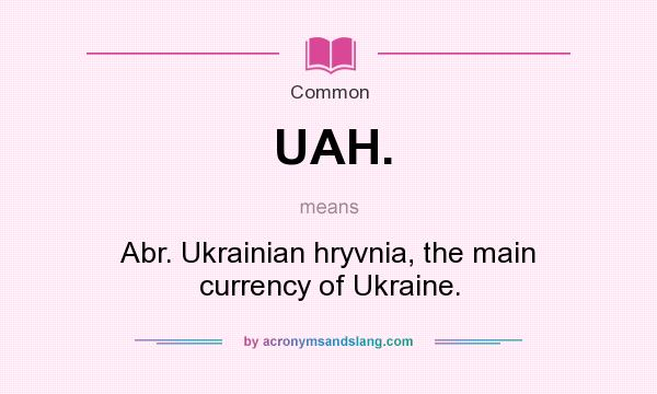 What does UAH. mean? It stands for Abr. Ukrainian hryvnia, the main currency of Ukraine.