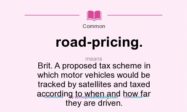 What does road-pricing. mean? It stands for Brit. A proposed tax scheme in which motor vehicles would be tracked by satellites and taxed according to when and how far they are driven.