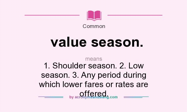 What does value season. mean? It stands for 1. Shoulder season. 2. Low season. 3. Any period during which lower fares or rates are offered.