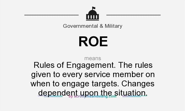 What does ROE mean? It stands for Rules of Engagement. The rules given to every service member on when to engage targets. Changes dependent upon the situation.