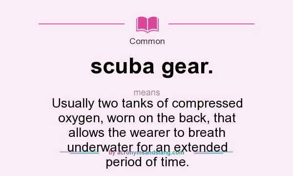 What does scuba gear. mean? It stands for Usually two tanks of compressed oxygen, worn on the back, that allows the wearer to breath underwater for an extended period of time.