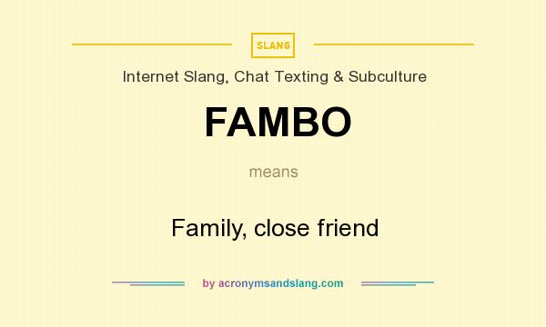 What does FAMBO mean? It stands for Family, close friend