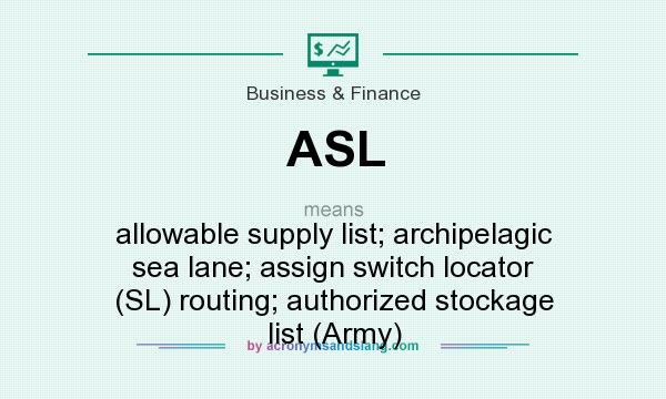 What does ASL mean? It stands for allowable supply list; archipelagic sea lane; assign switch locator (SL) routing; authorized stockage list (Army)