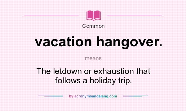 What does vacation hangover. mean? It stands for The letdown or exhaustion that follows a holiday trip.