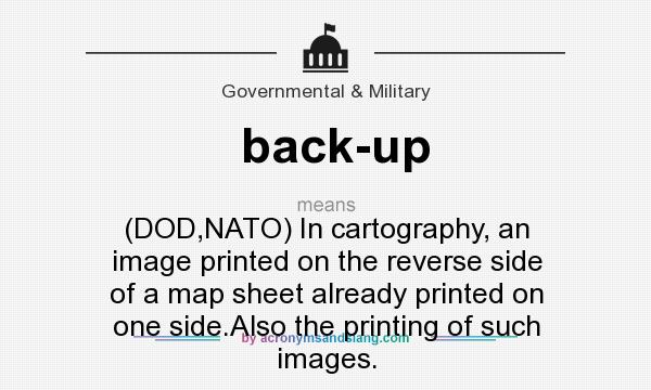 What does back-up mean? It stands for (DOD,NATO) In cartography, an image printed on the reverse side of a map sheet already printed on one side.Also the printing of such images.