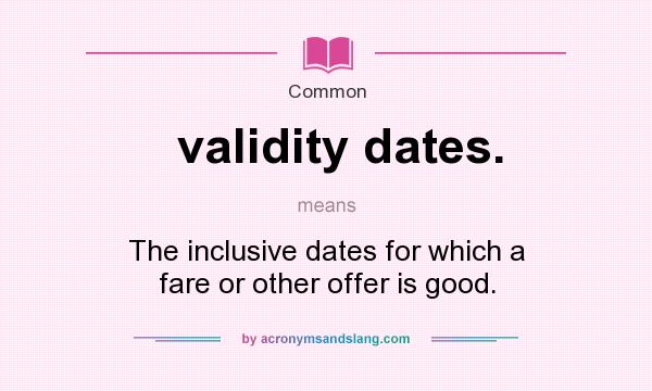 What does validity dates. mean? It stands for The inclusive dates for which a fare or other offer is good.