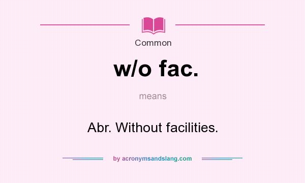 What does w/o fac. mean? It stands for Abr. Without facilities.