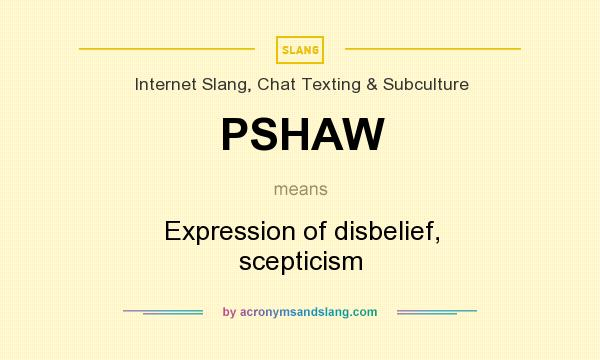 What does PSHAW mean? It stands for Expression of disbelief, scepticism