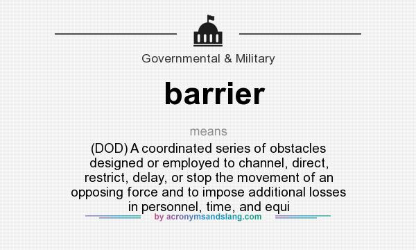 What does barrier mean? It stands for (DOD) A coordinated series of obstacles designed or employed to channel, direct, restrict, delay, or stop the movement of an opposing force and to impose additional losses in personnel, time, and equi