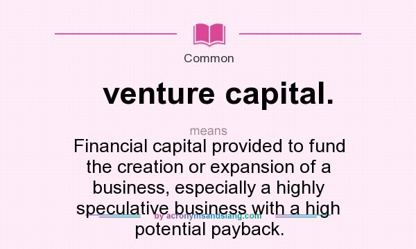 What does venture capital. mean? It stands for Financial capital provided to fund the creation or expansion of a business, especially a highly speculative business with a high potential payback.