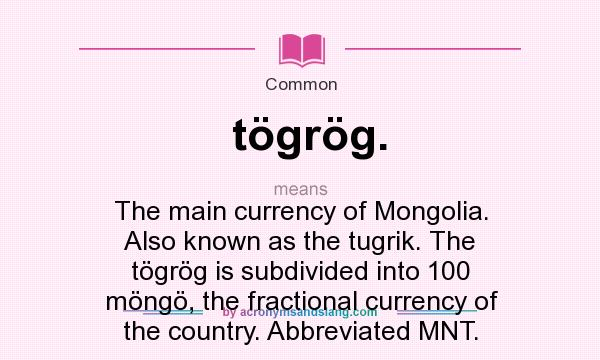 What does tögrög. mean? It stands for The main currency of Mongolia. Also known as the tugrik. The tögrög is subdivided into 100 möngö, the fractional currency of the country. Abbreviated MNT.