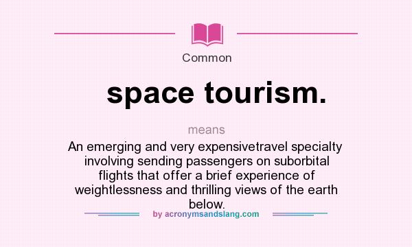 What does space tourism. mean? It stands for An emerging and very expensivetravel specialty involving sending passengers on suborbital flights that offer a brief experience of weightlessness and thrilling views of the earth below.