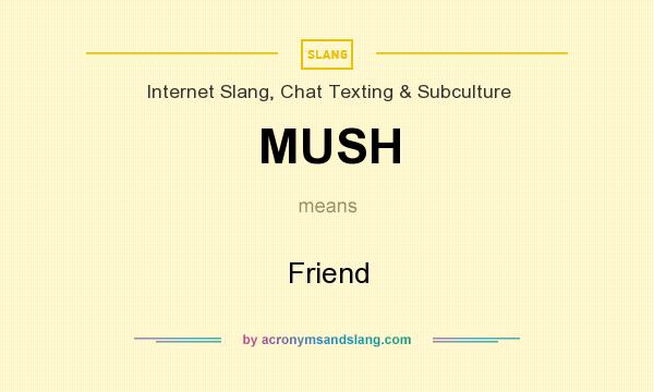 What does MUSH mean? It stands for Friend