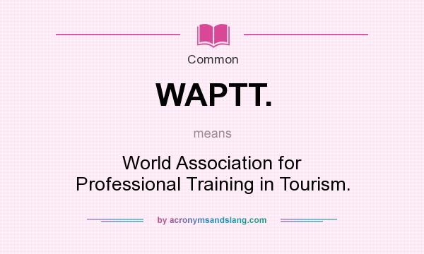 What does WAPTT. mean? It stands for World Association for Professional Training in Tourism.