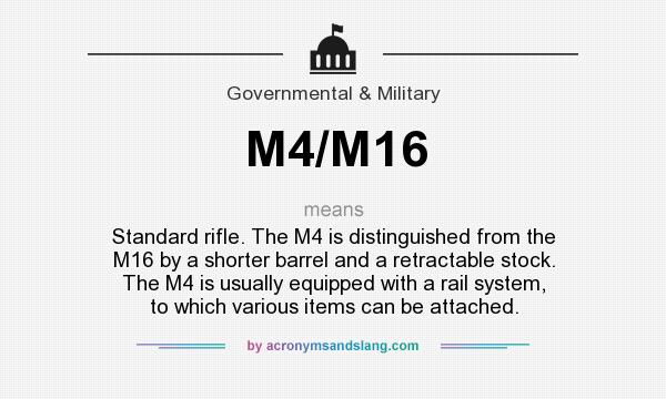 What does M4/M16 mean? It stands for Standard rifle. The M4 is distinguished from the M16 by a shorter barrel and a retractable stock. The M4 is usually equipped with a rail system, to which various items can be attached.