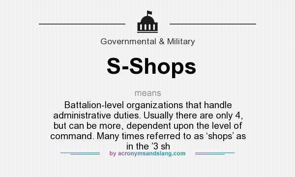 What does S-Shops mean? It stands for Battalion-level organizations that handle administrative duties. Usually there are only 4, but can be more, dependent upon the level of command. Many times referred to as 'shops' as in the '3 sh