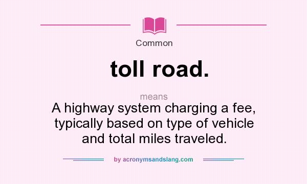 What does toll road. mean? It stands for A highway system charging a fee, typically based on type of vehicle and total miles traveled.