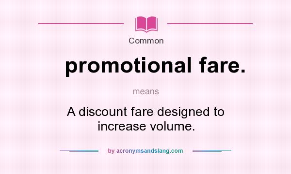 What does promotional fare. mean? It stands for A discount fare designed to increase volume.