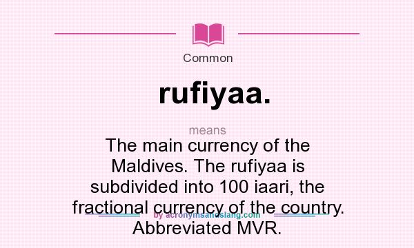 What does rufiyaa. mean? It stands for The main currency of the Maldives. The rufiyaa is subdivided into 100 iaari, the fractional currency of the country. Abbreviated MVR.
