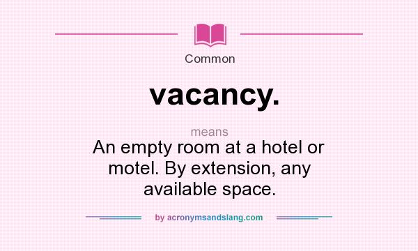 What does vacancy. mean? It stands for An empty room at a hotel or motel. By extension, any available space.