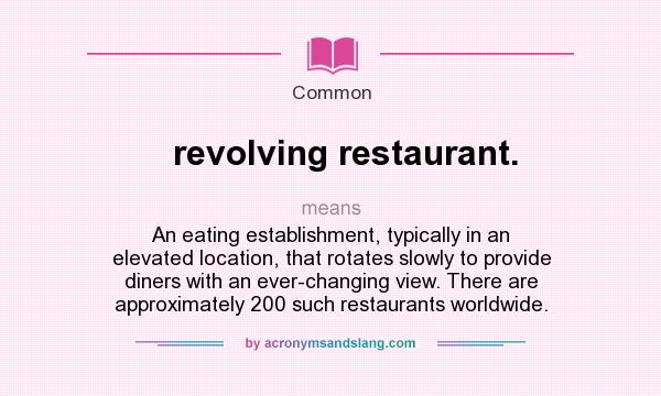 What does revolving restaurant. mean? It stands for An eating establishment, typically in an elevated location, that rotates slowly to provide diners with an ever-changing view. There are approximately 200 such restaurants worldwide.