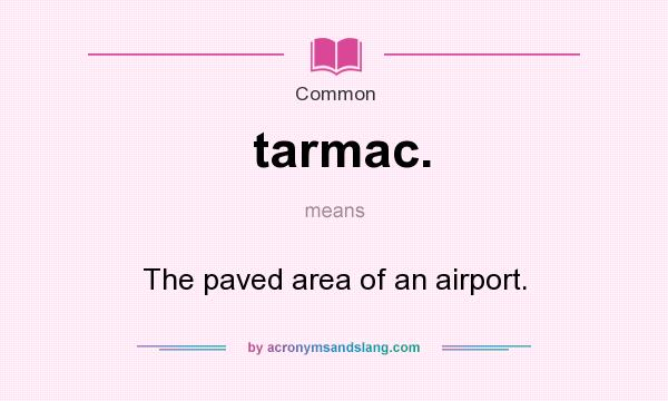 What does tarmac. mean? It stands for The paved area of an airport.