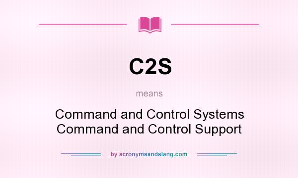 What does C2S mean? It stands for Command and Control Systems Command and Control Support