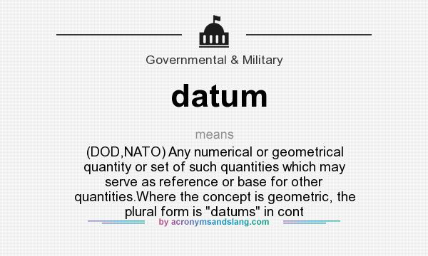 datum - (DOD,NATO) Any numerical or geometrical quantity or set of ...