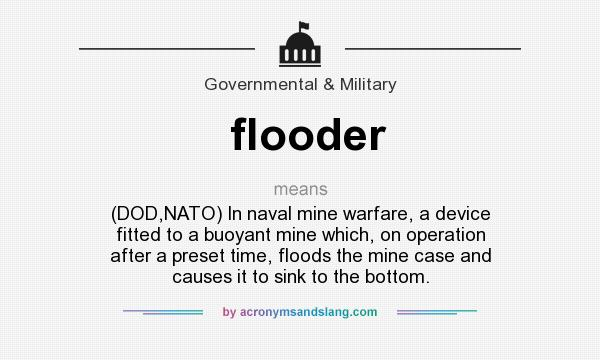 What does flooder mean? It stands for (DOD,NATO) In naval mine warfare, a device fitted to a buoyant mine which, on operation after a preset time, floods the mine case and causes it to sink to the bottom.
