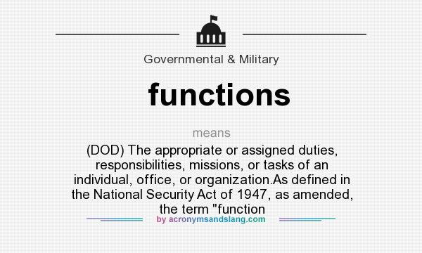 What does functions mean? It stands for (DOD) The appropriate or assigned duties, responsibilities, missions, or tasks of an individual, office, or organization.As defined in the National Security Act of 1947, as amended, the term function