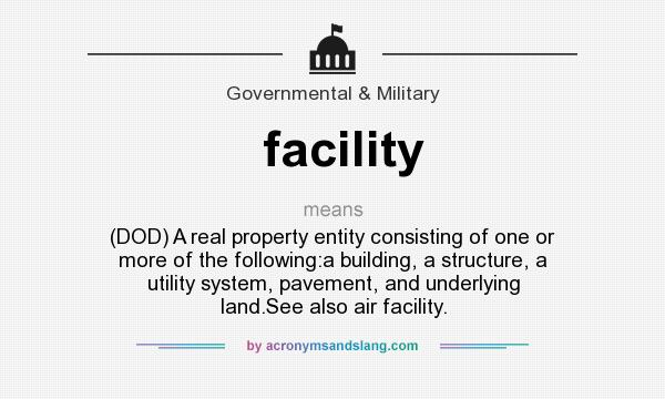What does facility mean? It stands for (DOD) A real property entity consisting of one or more of the following:a building, a structure, a utility system, pavement, and underlying land.See also air facility.