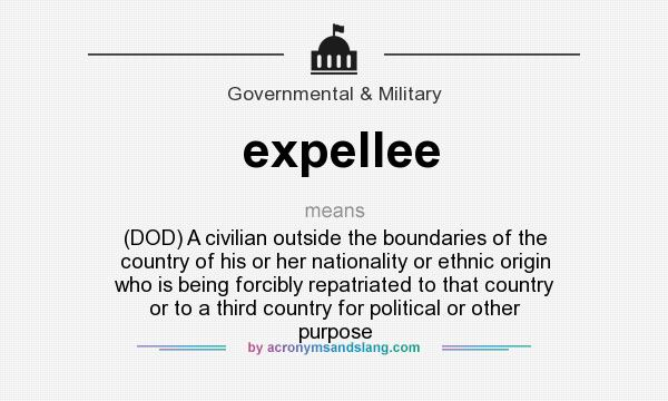 What does expellee mean? It stands for (DOD) A civilian outside the boundaries of the country of his or her nationality or ethnic origin who is being forcibly repatriated to that country or to a third country for political or other purpose