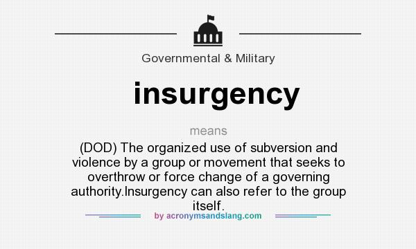 What does insurgency mean? It stands for (DOD) The organized use of subversion and violence by a group or movement that seeks to overthrow or force change of a governing authority.Insurgency can also refer to the group itself.