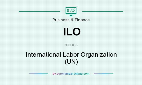 What does ILO mean? It stands for International Labor Organization (UN)