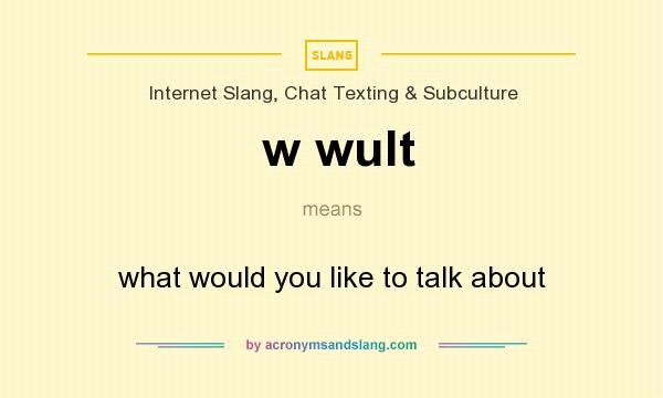 What does w wult mean? It stands for what would you like to talk about