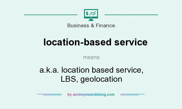 What does location-based service mean? It stands for a.k.a. location based service, LBS, geolocation