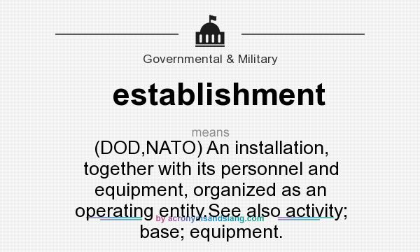 What does establishment mean? It stands for (DOD,NATO) An installation, together with its personnel and equipment, organized as an operating entity.See also activity; base; equipment.