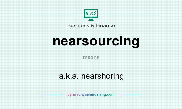 What does nearsourcing mean? It stands for a.k.a. nearshoring