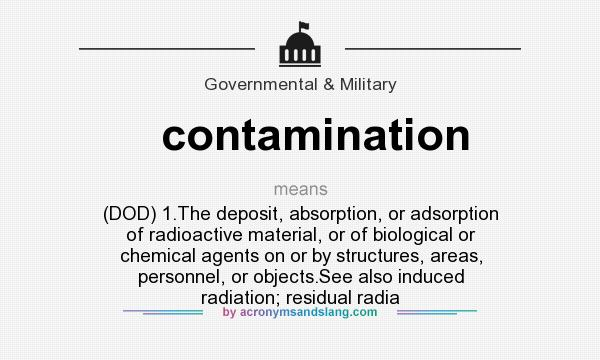 What does contamination mean? It stands for (DOD) 1.The deposit, absorption, or adsorption of radioactive material, or of biological or chemical agents on or by structures, areas, personnel, or objects.See also induced radiation; residual radia