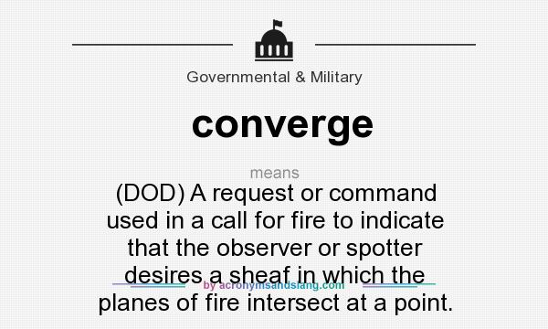 What does converge mean? It stands for (DOD) A request or command used in a call for fire to indicate that the observer or spotter desires a sheaf in which the planes of fire intersect at a point.