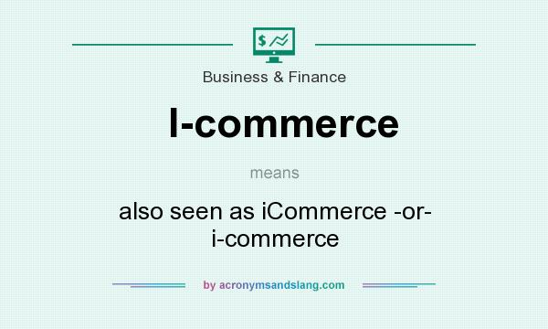 What does I-commerce mean? It stands for also seen as iCommerce -or- i-commerce