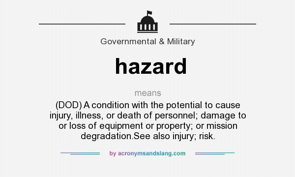 What does hazard mean? It stands for (DOD) A condition with the potential to cause injury, illness, or death of personnel; damage to or loss of equipment or property; or mission degradation.See also injury; risk.