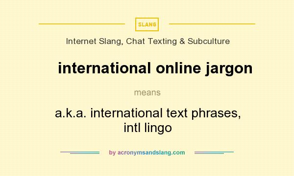 What does international online jargon mean? It stands for a.k.a. international text phrases, intl lingo