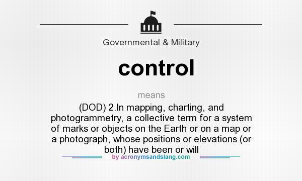 What does control mean? It stands for (DOD) 2.In mapping, charting, and photogrammetry, a collective term for a system of marks or objects on the Earth or on a map or a photograph, whose positions or elevations (or both) have been or will